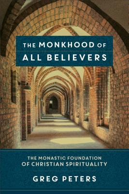 Image for The Monkhood of All Believers: The Monastic Foundation of Christian Spirituality
