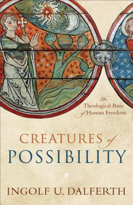Image for Creatures of Possibility: The Theological Basis of Human Freedom
