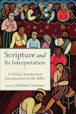 Scripture and Its Interpretation: A Global, Ecumenical Introduction to the Bible, Michael J. Gorman