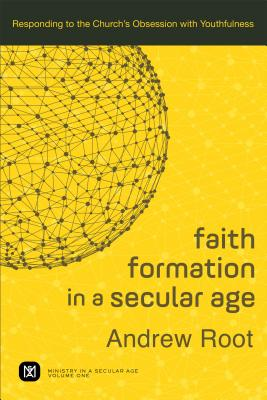 Faith Formation in a Secular Age: Responding to the Church's Obsession with Youthfulness (Ministry in a Secular Age), Andrew Root