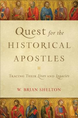 Quest for the Historical Apostles: Tracing Their Lives and Legacies, W. Brian Shelton