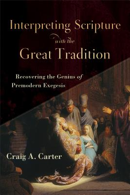 Interpreting Scripture with the Great Tradition: Recovering the Genius of Premodern Exegesis, Craig A. Carter