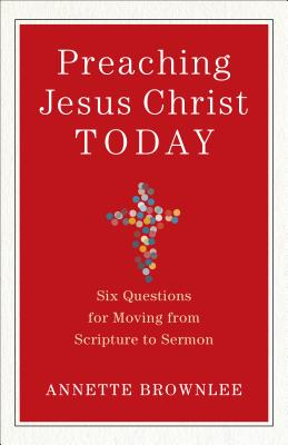 Image for Preaching Jesus Christ Today: Six Questions for Moving from Scripture to Sermon