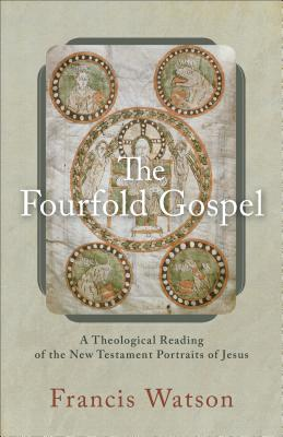The Fourfold Gospel: A Theological Reading of the New Testament Portraits of Jesus, Francis Watson