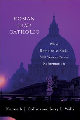 Image for Roman but Not Catholic: What Remains at Stake 500 Years after the Reformation