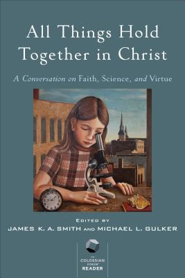 All Things Hold Together in Christ: A Conversation on Faith, Science, and Virtue, James K.A. Smith, Michael L. Gulker