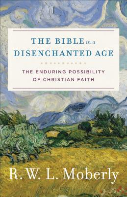 The Bible in a Disenchanted Age: The Enduring Possibility of Christian Faith (Theological Explorations for the Church Catholic), R. W. L. Moberly
