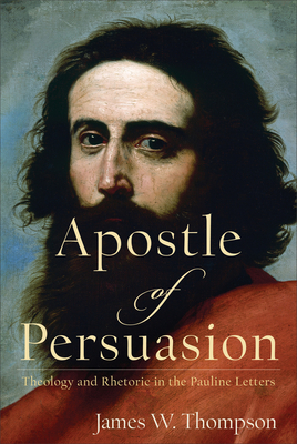 Image for Apostle of Persuasion: Theology and Rhetoric in the Pauline Letters