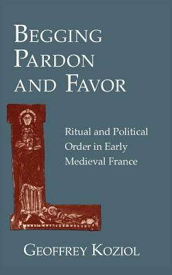 Image for Begging Pardon and Favor: Ritual and Political Order in Early Medieval France
