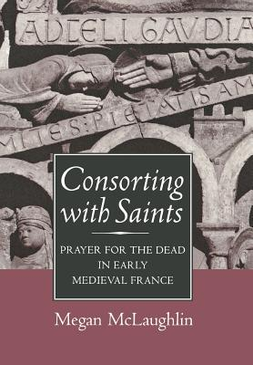 Consorting With Saints: Prayer for the Dead in Early Medieval France, MEGAN MCLAUGHLIN