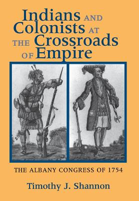 Indians and Colonists at the Crossroads of Empire: The Albany Congress of 1754, Shannon, Timothy J.