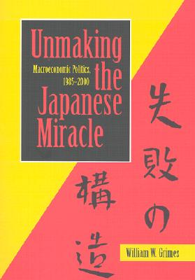 Image for Unmaking the Japanese Miracle: Macroeconomic Politics, 1985-2000