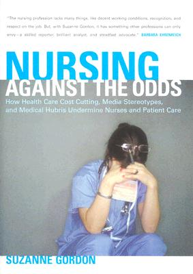 Nursing against the Odds: How Health Care Cost Cutting, Media Stereotypes, and Medical Hubris Undermine Nurses and Patient Care (The Culture and Politics of Health Care Work), Gordon, Suzanne