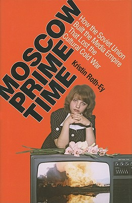 Image for Moscow Prime Time: How the Soviet Union Built the Media Empire that Lost the Cultural Cold War