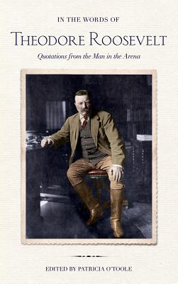 In the Words of Theodore Roosevelt: Quotations from the Man in the Arena, Theodore Roosevelt