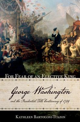 Image for For Fear of an Elective King: George Washington and the Presidential Title Controversy of 1789