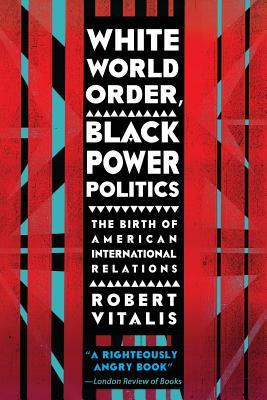 White World Order, Black Power Politics: The Birth of American International Relations (The United States in the World), Vitalis, Robert
