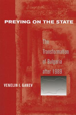 Image for Preying on the State: The Transformation of Bulgaria after 1989