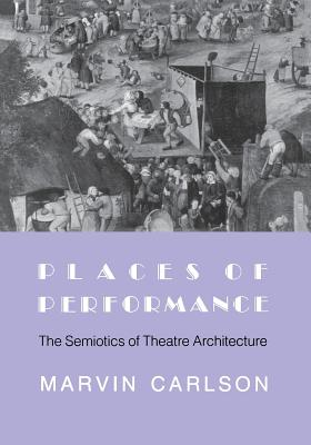 Places of Performance: The Semiotics of Theatre Architecture, Carlson, Marvin