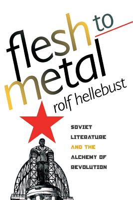 Image for Flesh to Metal: Soviet Literature and the Alchemy of Revolution