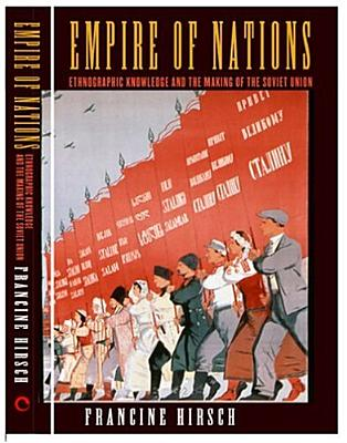 Empire of Nations: Ethnographic Knowledge and the Making of the Soviet Union (Culture and Society after Socialism), Hirsch, Francine