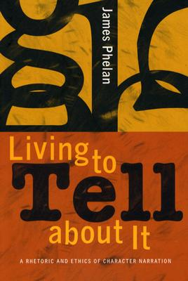 Image for Living to Tell about It: A Rhetoric and Ethics of Character Narration
