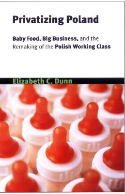 Image for Privatizing Poland: Baby Food, Big Business, and the Remaking of Labor (Culture and Society after Socialism)