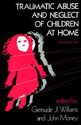 Traumatic Abuse and Neglect of Children at Home [abridged edition], Williams, Gertrude J. [editor]; Money, John [editor]