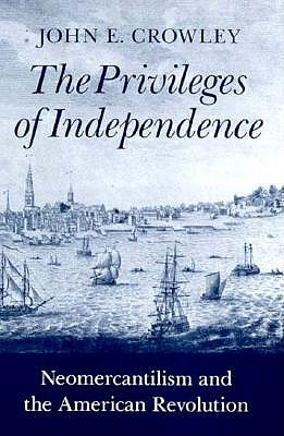 Image for The Privileges of Independence: Neomercantilism and the American Revolution (Early America: History, Context, Culture)