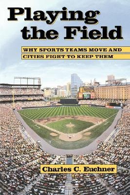 Image for Playing the Field: Why Sports Teams Move and Cities Fight to Keep Them
