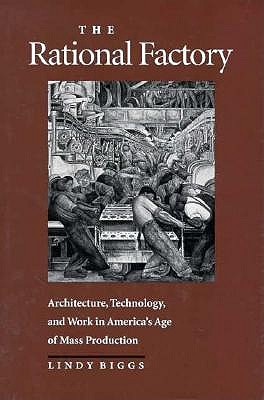 Image for The Rational Factory: Architecture, Technology and Work in America's Age of Mass Production (Studies in Industry and Society)
