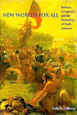 New Worlds for All: Indians, Europeans, and the Remaking of Early America (The American Moment), Calloway, Professor Colin G.