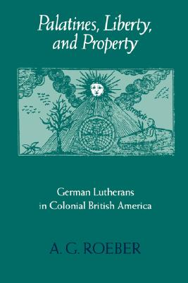 Palatines, Liberty, and Property: German Lutherans in Colonial British America (Early America: History, Context, Culture), Roeber, A. G.