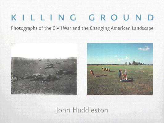 Killing Ground: Photographs of the Civil War and the Changing American Landscape, Huddleston, John