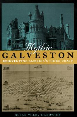 Mythic Galveston: Reinventing America's Third Coast, Susan Wiley Hardwick
