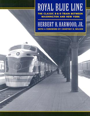Royal Blue Line: The Classic B&O Train between Washington and New York, Herbert H. Harwood, Jr