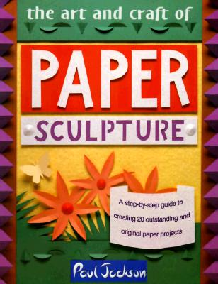 The Art and Craft of Paper Sculpture: A Step-By-Step Guide to Creating 20 Outstanding and Original Paper Projects, Paul Jackson