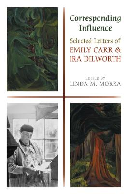 Image for Corresponding Influence: Selected Letters Of Emily Carr And Ira Dilworth