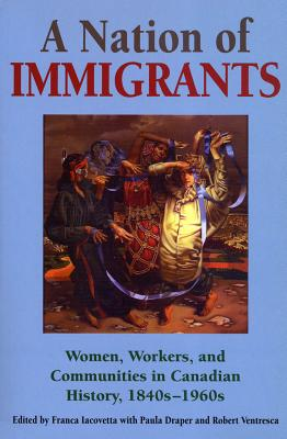 Image for NATION OF IMMIGRANTS, A WOMEN WORKERS & COMMUNITIES IN CANADIAN HISTORY 1840'S-1960'S