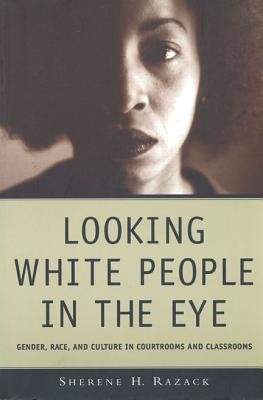 Looking White People in the Eye: Gender, Race, and Culture in Courtrooms and Classrooms, Razack, Sherene