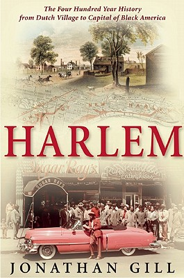 Harlem: The Four Hundred Year History from Dutch Village to Capital of Black America, GILL, Jonathan