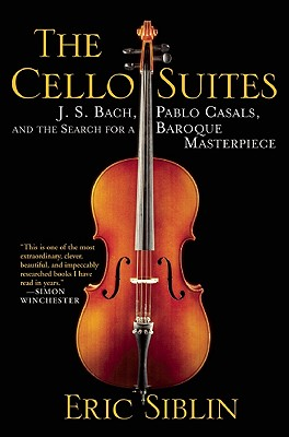 The Cello Suites: J. S. Bach, Pablo Casals, and the Search for a Baroque Masterpiece, Siblin, Eric