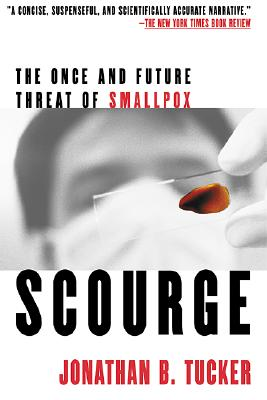 Scourge: The Once and Future Threat of Smallpox, Includes a New Afterword About the Recent Developments in Bioterrorism, Tucker, Jonathan B.
