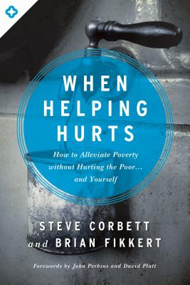 Image for When Helping Hurts: How to Alleviate Poverty Without Hurting the Poor . . . and Yourself