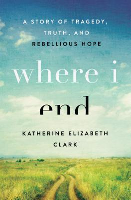 Image for Where I End: A Story of Tragedy, Truth, and Rebellious Hope