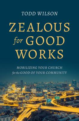 Image for Zealous for Good Works: Mobilizing Your Church for the Good of Your Community