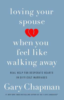 Image for Loving Your Spouse When You Feel Like Walking Away: Positive Steps for Improving a Difficult Marriage