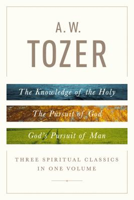 A. W. Tozer: Three Spiritual Classics in One Volume: The Knowledge of the Holy, The Pursuit of God, and God's Pursuit of Man, A. W. Tozer
