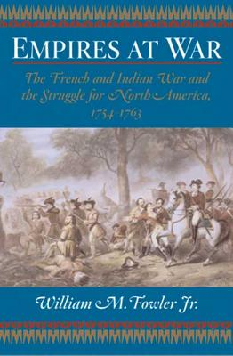 Empires at War: The French and Indian War and the Struggle for North America, 1754-1763, Jr., William M. Fowler
