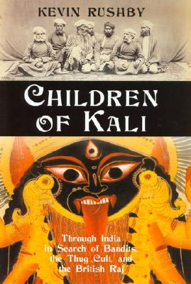 Children of Kali: Through India in Search of Bandits, the Thug Cult, and the British Raj, Rushby, Kevin
